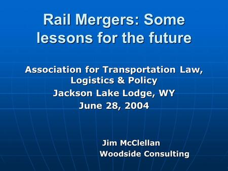 Rail Mergers: Some lessons for the future Association for Transportation Law, Logistics & Policy Jackson Lake Lodge, WY June 28, 2004 Jim McClellan Jim.
