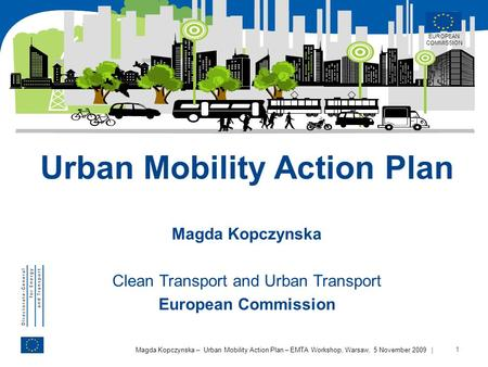 | 1 Magda Kopczynska – Urban Mobility Action Plan – EMTA Workshop, Warsaw, 5 November 2009 Urban Mobility Action Plan Magda Kopczynska Clean Transport.