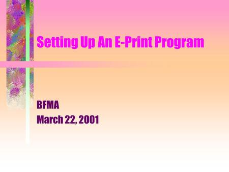 Setting Up An E-Print Program BFMA March 22, 2001.