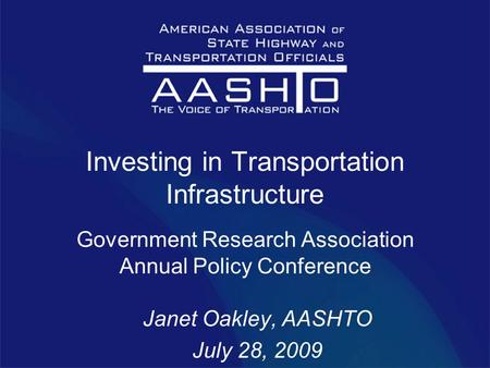 Investing in Transportation Infrastructure Government Research Association Annual Policy Conference Janet Oakley, AASHTO July 28, 2009.