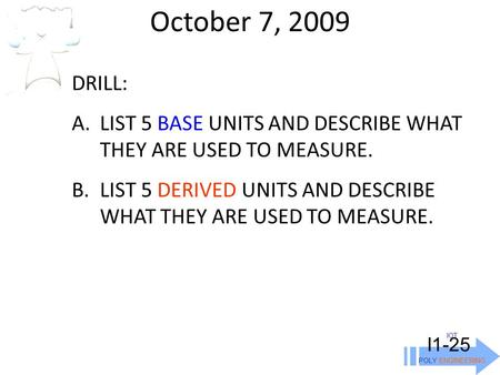 October 7, 2009 IOT POLY ENGINEERING I1-25 DRILL: A.LIST 5 BASE UNITS AND DESCRIBE WHAT THEY ARE USED TO MEASURE. B.LIST 5 DERIVED UNITS AND DESCRIBE WHAT.