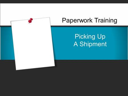 Picking Up A Shipment Paperwork Training. Picking Up A Shipment  When you arrive at the shipper's premises to pick up a shipment, it is your responsibility.