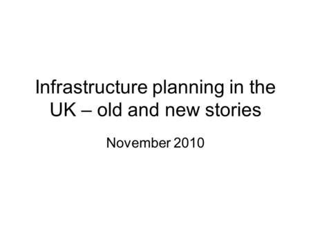 Infrastructure planning in the UK – old and new stories November 2010.