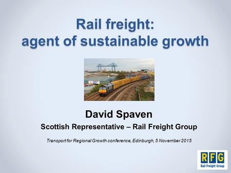 Rail freight: agent of sustainable growth David Spaven Scottish Representative – Rail Freight Group Transport for Regional Growth conference, Edinburgh,