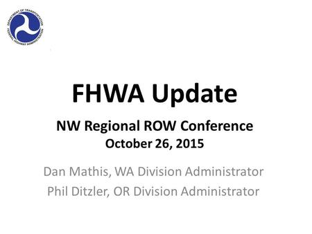 FHWA Update Dan Mathis, WA Division Administrator Phil Ditzler, OR Division Administrator NW Regional ROW Conference October 26, 2015.
