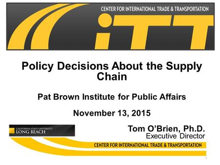 Policy Decisions About the Supply Chain Pat Brown Institute for Public Affairs November 13, 2015 Tom O'Brien, Ph.D. Executive Director 1.