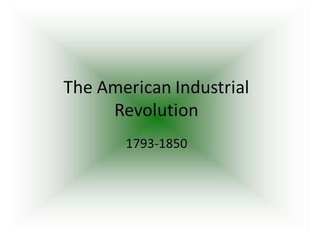 The American Industrial Revolution 1793-1850. The Birth of the Factory in America: Samuel Slater brought British machinery secrets to U.S.A. Opened the.