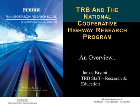 TRB A ND T HE N ATIONAL C OOPERATIVE H IGHWAY R ESEARCH P ROGRAM An Overview... James Bryant TRB Staff – Research & Education.