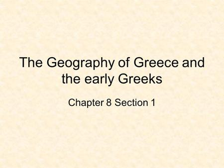 The Geography of Greece and the early Greeks Chapter 8 Section 1.