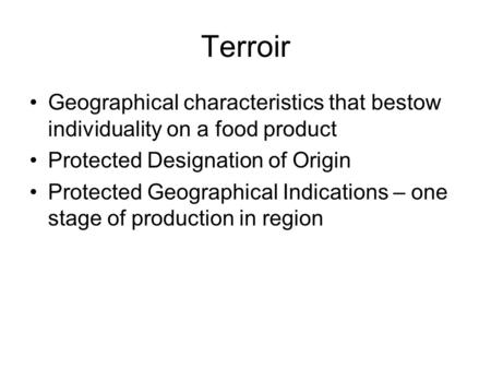 Terroir Geographical characteristics that bestow individuality on a food product Protected Designation of Origin Protected Geographical Indications – one.