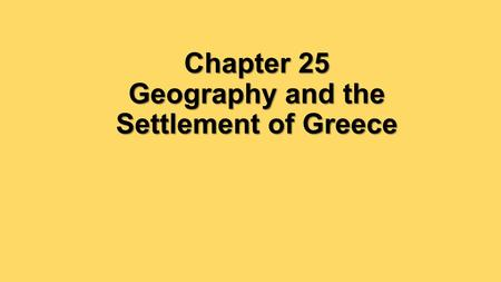 Chapter 25 Geography and the Settlement of Greece.