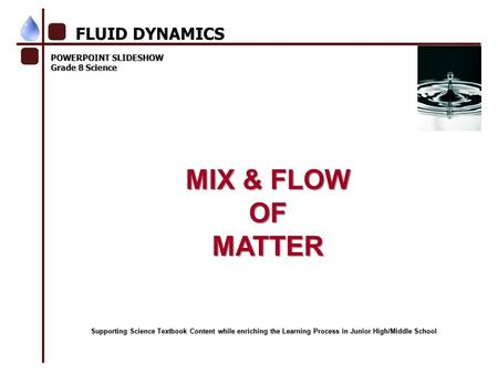 <strong>POWERPOINT</strong> SLIDESHOW Grade 8 Science MIX & FLOW OFMATTER FLUID DYNAMICS Supporting Science Textbook Content while enriching the Learning Process in Junior.