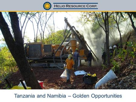 Tanzania and Namibia – Golden Opportunities. www.helioresource.com DISCLAIMER disclaimer tsx-v:hrc This presentation may contain forward-looking statements.