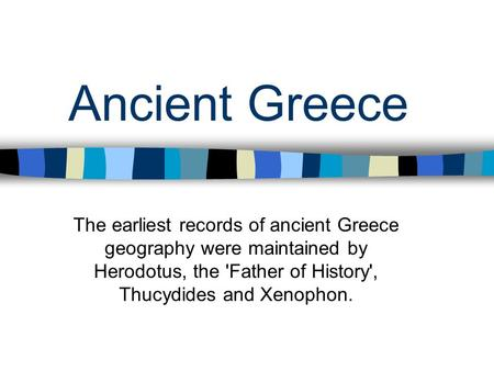 Ancient Greece The earliest records of ancient Greece geography were maintained by Herodotus, the 'Father of History', Thucydides and Xenophon.