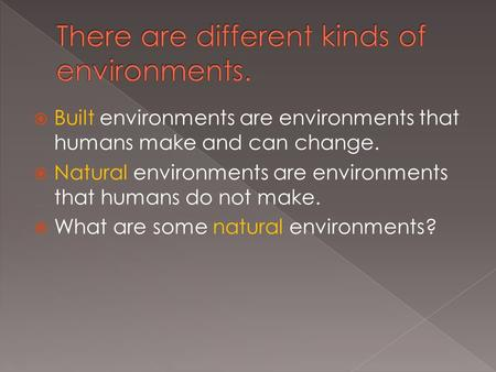  Built environments are environments that humans make and can change.  Natural environments are environments that humans do not make.  What are some.