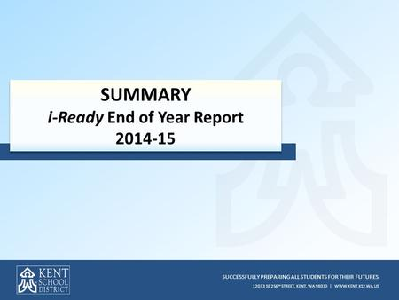 SUCCESSFULLY PREPARING ALL STUDENTS FOR THEIR FUTURES 12033 SE 256 TH STREET, KENT, WA 98030 | WWW.KENT.K12.WA.US SUMMARY i-Ready End of Year Report 2014-15.
