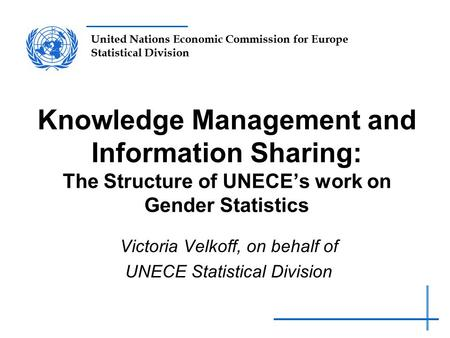 United Nations Economic Commission for Europe Statistical Division Knowledge Management and Information Sharing: The Structure of UNECE's work on Gender.