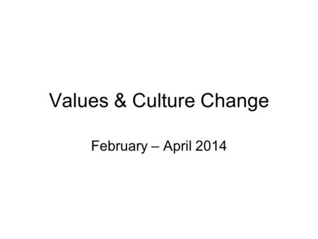 Values & Culture Change February – April 2014. In this session, we will be …. Discussing our organisational vision Introducing our values Exploring the.