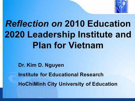 Dr. Kim D. Nguyen Institute for Educational Research HoChiMinh City University of Education Reflection on 2010 Education 2020 Leadership Institute and.