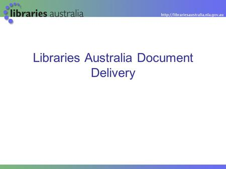 Libraries Australia Document Delivery. Today's session LADD overview ILL issues from NSLA Re-imagining Libraries Project 4 Delivery / Margaret Allen,