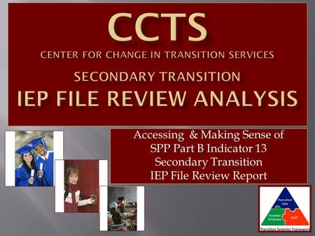 Accessing & Making Sense of SPP Part B Indicator 13 Secondary Transition IEP File Review Report.