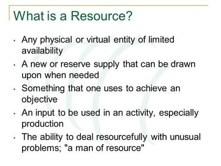 What is a Resource? Any physical or virtual entity of limited availability A new or reserve supply that can be drawn upon when needed Something that one.