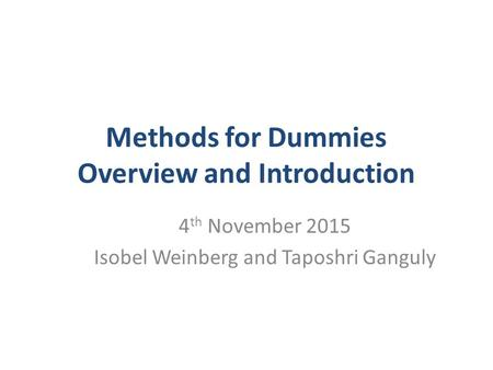 Methods for Dummies Overview and Introduction 4 th November 2015 Isobel Weinberg and Taposhri Ganguly.