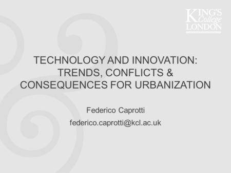 TECHNOLOGY AND INNOVATION: TRENDS, CONFLICTS & CONSEQUENCES FOR URBANIZATION Federico Caprotti