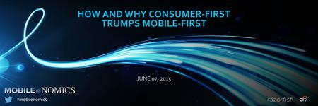 1 HOW AND WHY CONSUMER-FIRST TRUMPS MOBILE-FIRST JUNE 07, 2015.