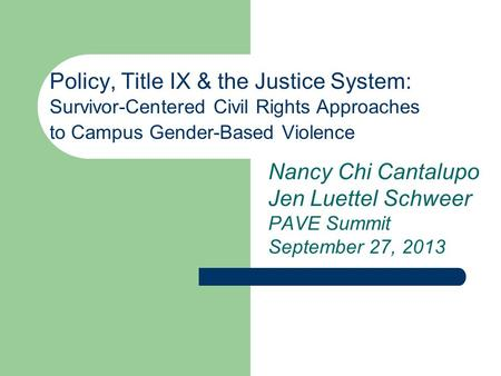 Policy, Title IX & the Justice System: Survivor-Centered Civil Rights Approaches to Campus Gender-Based Violence Nancy Chi Cantalupo Jen Luettel Schweer.