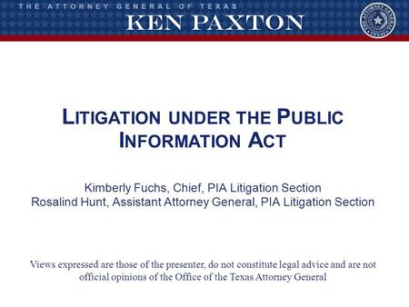 L ITIGATION UNDER THE P UBLIC I NFORMATION A CT Kimberly Fuchs, Chief, PIA Litigation Section Rosalind Hunt, Assistant Attorney General, PIA Litigation.