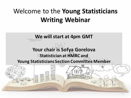 Welcome to the Young Statisticians Writing Webinar 1 We will start at 4pm GMT Your chair is Sofya Gorelova Statistician at HMRC and Young Statisticians.