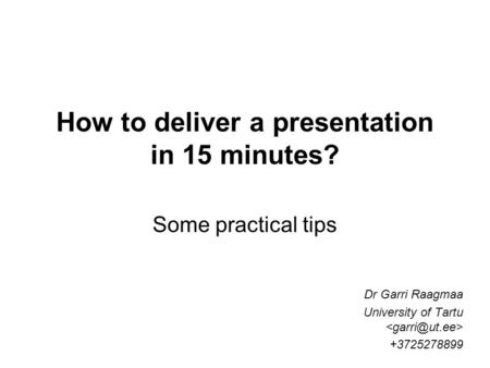 How to deliver a presentation in 15 minutes? Some practical tips Dr Garri Raagmaa University of Tartu +3725278899.
