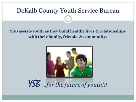 DeKalb County Youth Service Bureau YSB assists youth as they build healthy lives & relationships with their family, friends, & community. YSB …for the.