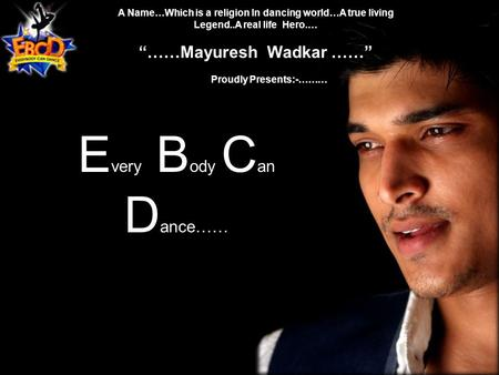 "A Name…Which is a religion In dancing world…A true living Legend..A real life Hero.… ""……Mayuresh Wadkar ……"" Proudly Presents:-……… E very B ody C an D ance……"