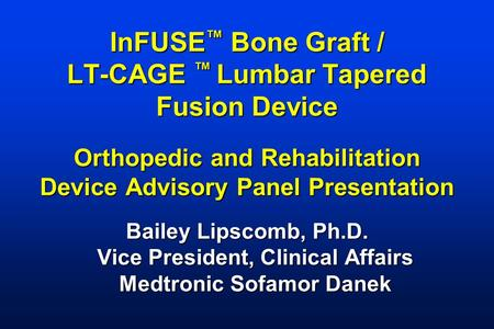 InFUSE ™ Bone Graft / LT-CAGE ™ Lumbar Tapered Fusion Device Orthopedic and Rehabilitation Device Advisory Panel Presentation Bailey Lipscomb, Ph.D. Vice.