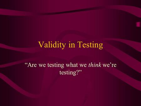 "Validity in Testing ""Are we testing what we think we're testing?"""