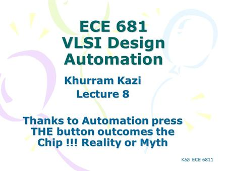 Kazi ECE 6811 ECE 681 VLSI Design Automation Khurram Kazi Lecture 8 Thanks to Automation press THE button outcomes the Chip !!! Reality or Myth.