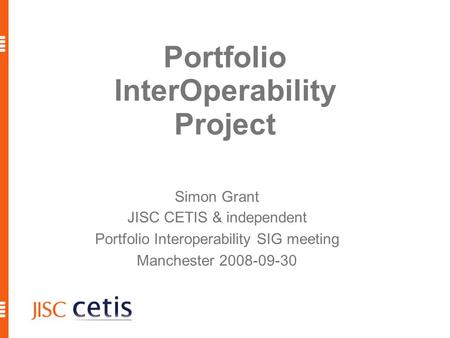 Portfolio InterOperability Project Simon Grant JISC CETIS & independent Portfolio Interoperability SIG meeting Manchester 2008-09-30.