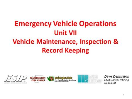 Emergency Vehicle Operations Unit VII Vehicle Maintenance, Inspection & Record Keeping 1 Dave Denniston Loss Control Training Specialist.