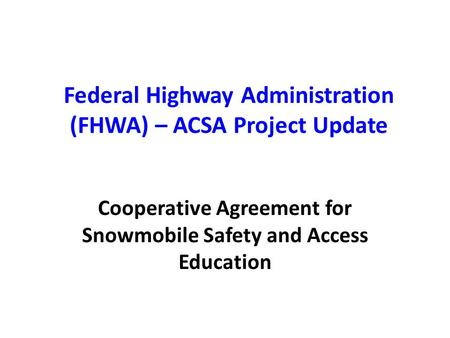 Federal Highway Administration (FHWA) – ACSA Project Update Cooperative Agreement for Snowmobile Safety and Access Education.
