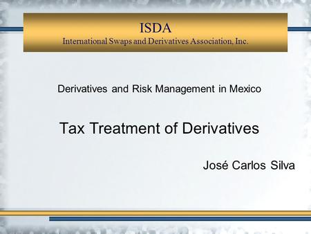ISDA International Swaps and Derivatives Association, Inc. Derivatives and Risk Management in Mexico Tax Treatment of Derivatives José Carlos Silva.