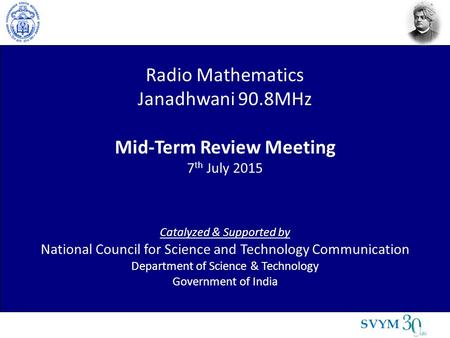 SVYM Radio Mathematics Janadhwani 90.8MHz Mid-Term Review Meeting 7 th July 2015 Catalyzed & Supported by National Council for Science and Technology Communication.