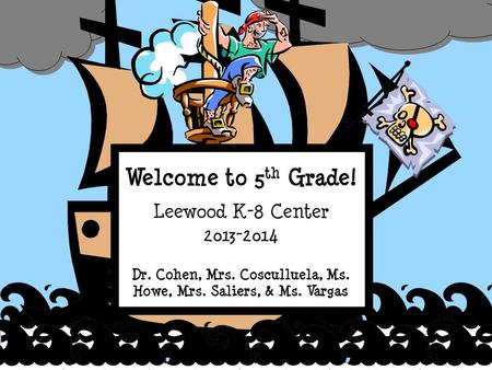Welcome to 5 th Grade! Leewood K-8 Center 2013-2014 Dr. Cohen, Mrs. Cosculluela, Ms. Howe, Mrs. Saliers, & Ms. Vargas.