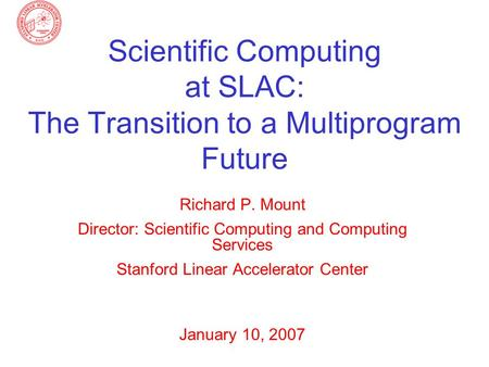 Scientific Computing at SLAC: The Transition to a Multiprogram Future Richard P. Mount Director: Scientific Computing and Computing Services Stanford Linear.