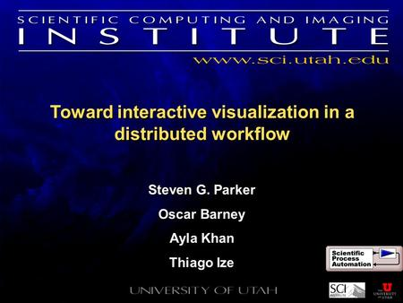 Toward interactive visualization in a distributed workflow Steven G. Parker Oscar Barney Ayla Khan Thiago Ize Steven G. Parker Oscar Barney Ayla Khan Thiago.