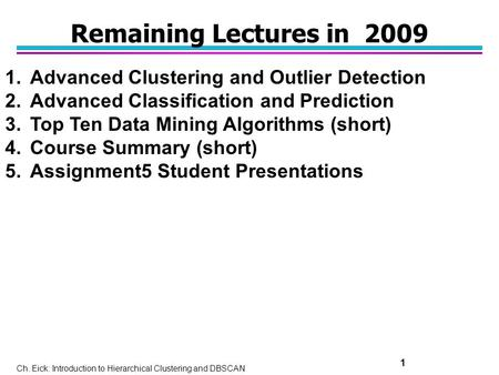 Ch. Eick: Introduction to Hierarchical Clustering and DBSCAN 1 Remaining Lectures in 2009 1.Advanced Clustering and Outlier Detection 2.Advanced Classification.