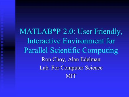 MATLAB*P 2.0: User Friendly, Interactive Environment for Parallel Scientific Computing Ron Choy, Alan Edelman Lab. For Computer Science MIT.