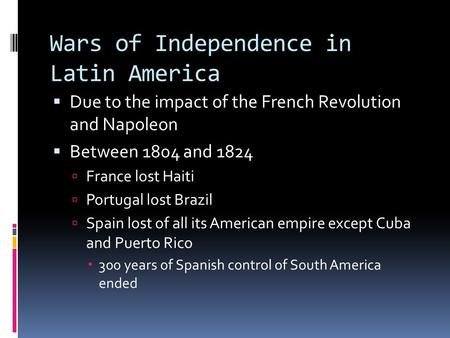 Wars of Independence in Latin America  Due to the impact of the French Revolution and Napoleon  Between 1804 and 1824  France lost Haiti  Portugal.