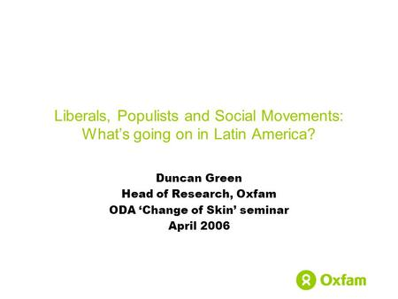 Liberals, Populists and Social Movements: What's going on in Latin America? Duncan Green Head of Research, Oxfam ODA 'Change of Skin' seminar April 2006.